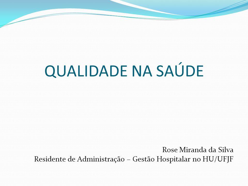 QUALIDADE NA SAÚDE Rose Miranda da Silva Residente de Administração – Gestão Hospitalar no HU/UFJF