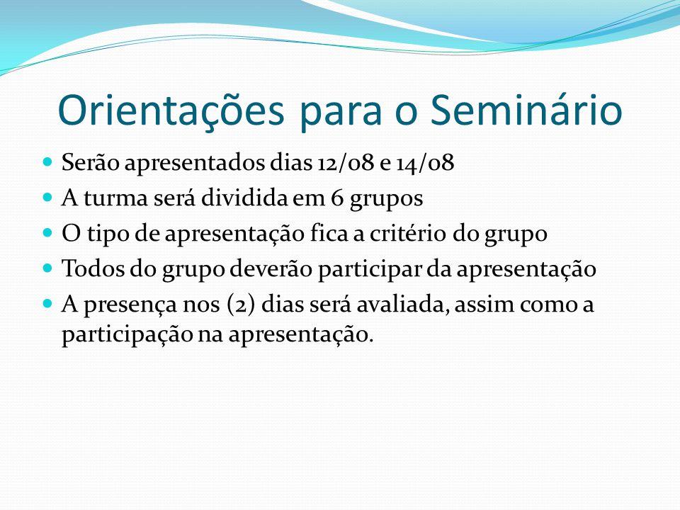 Orientações para o Seminário Serão apresentados dias 12/08 e 14/08 A turma será dividida em 6 grupos O tipo de apresentação fica a critério do grupo T