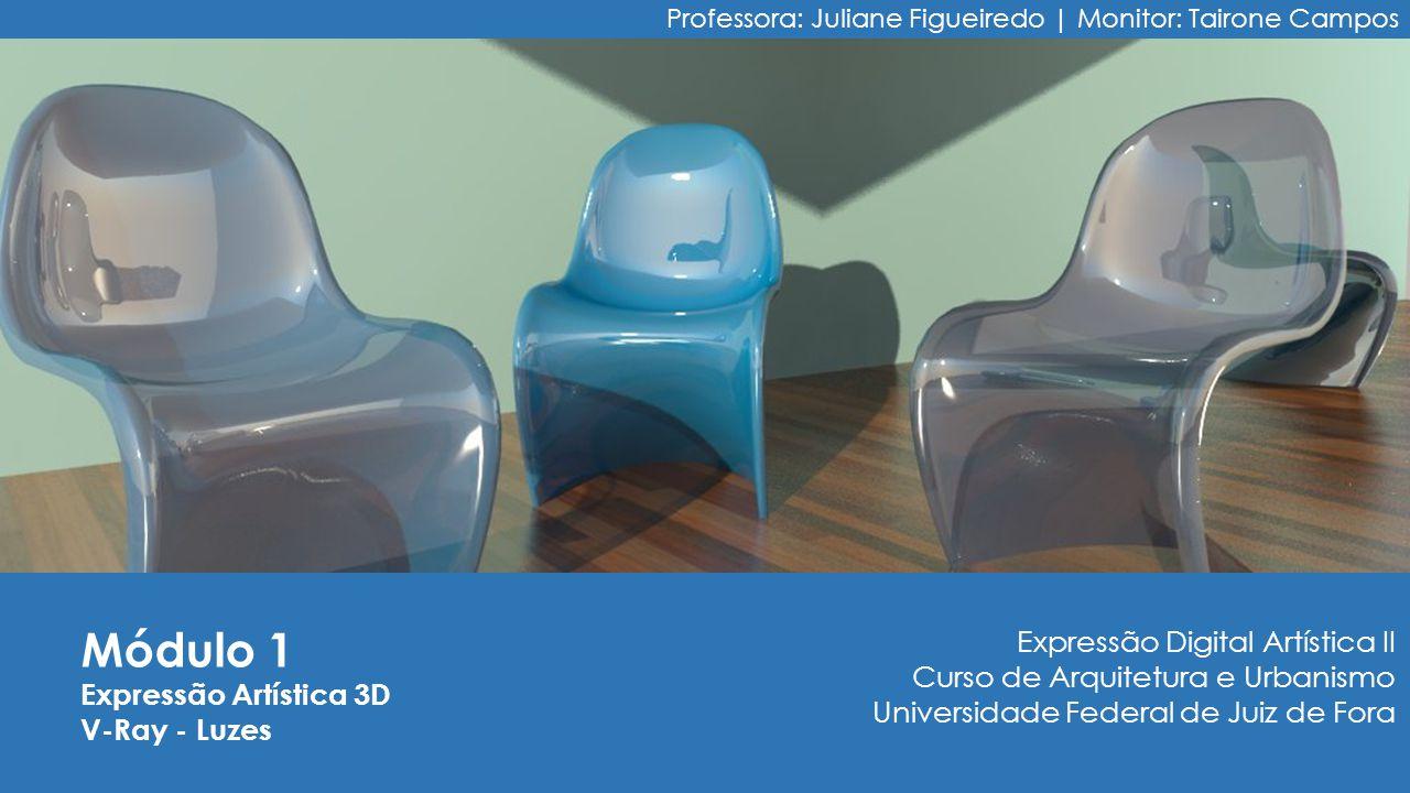 Módulo 1 Expressão Artística 3D V-Ray - Luzes Professora: Juliane Figueiredo | Monitor: Tairone Campos Expressão Digital Artística II Curso de Arquite