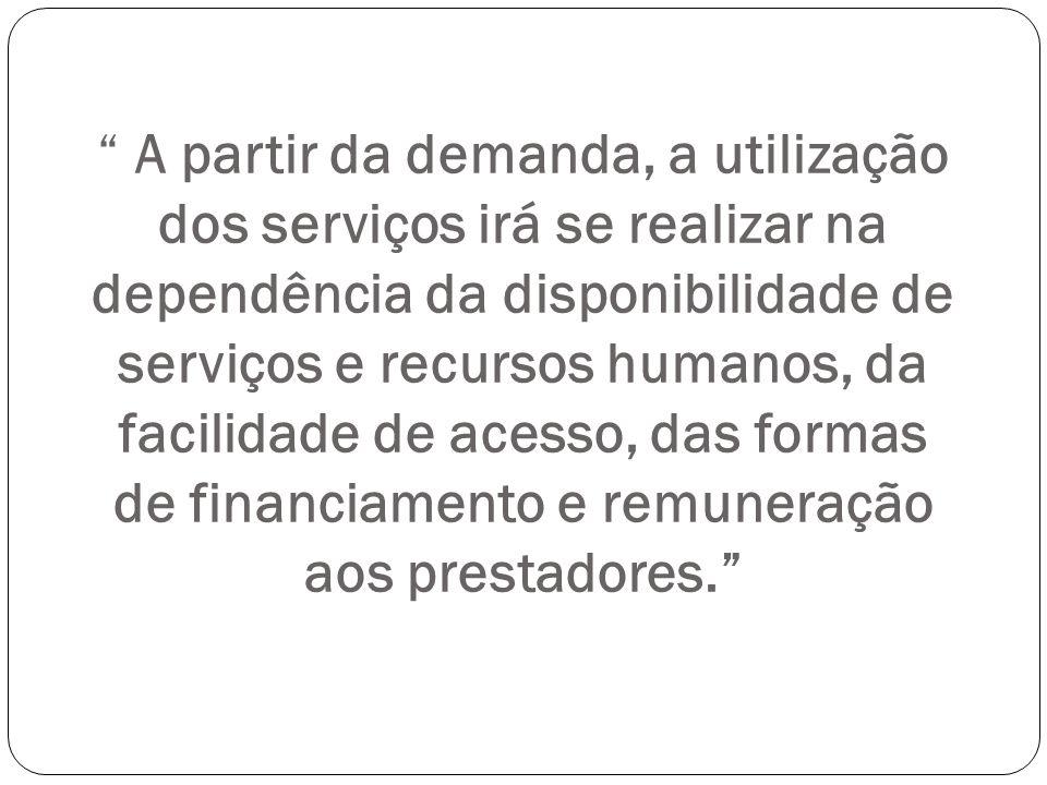 A partir da demanda, a utilização dos serviços irá se realizar na dependência da disponibilidade de serviços e recursos humanos, da facilidade de aces