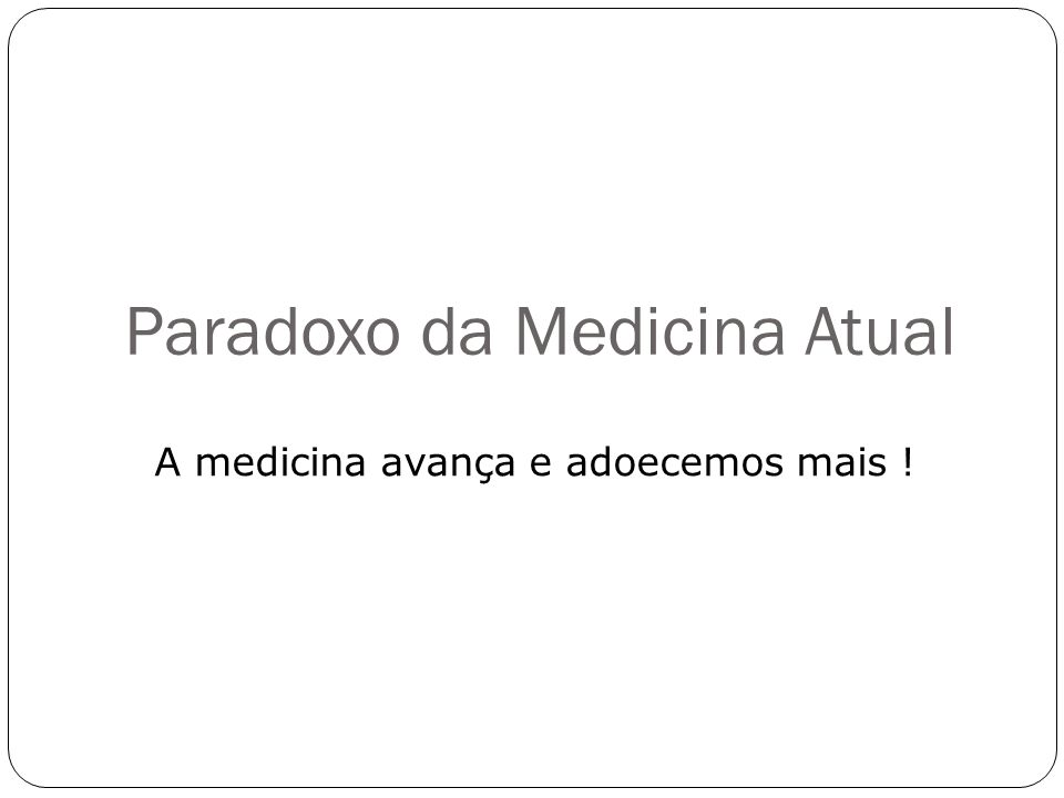 Paradoxo da Medicina Atual A medicina avança e adoecemos mais !