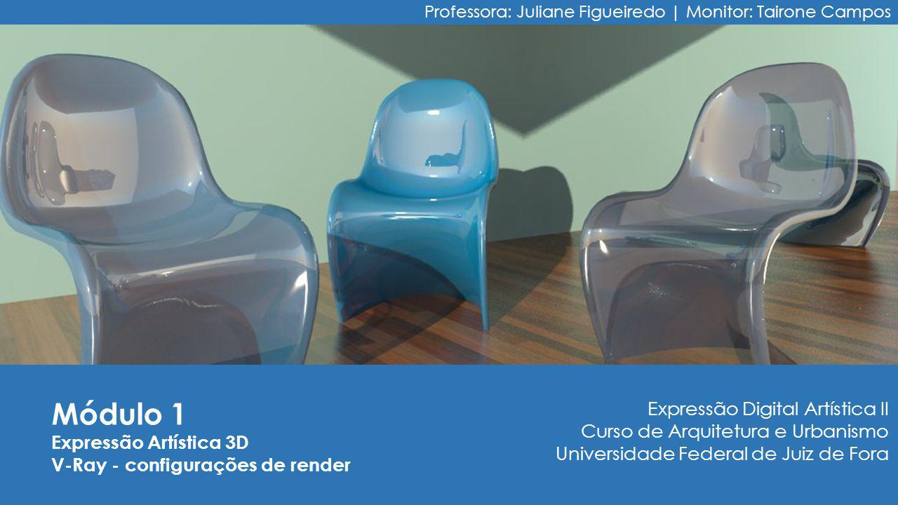 Módulo 1 Expressão Artística 3D V-Ray - configurações de render Professora: Juliane Figueiredo | Monitor: Tairone Campos Expressão Digital Artística II Curso de Arquitetura e Urbanismo Universidade Federal de Juiz de Fora