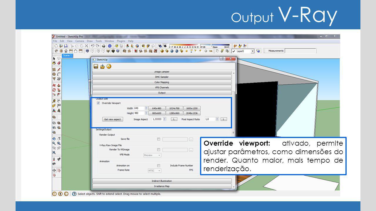 Output V-Ray Override viewport: ativado, permite ajustar parâmetros, como dimensões do render. Quanto maior, mais tempo de renderização.
