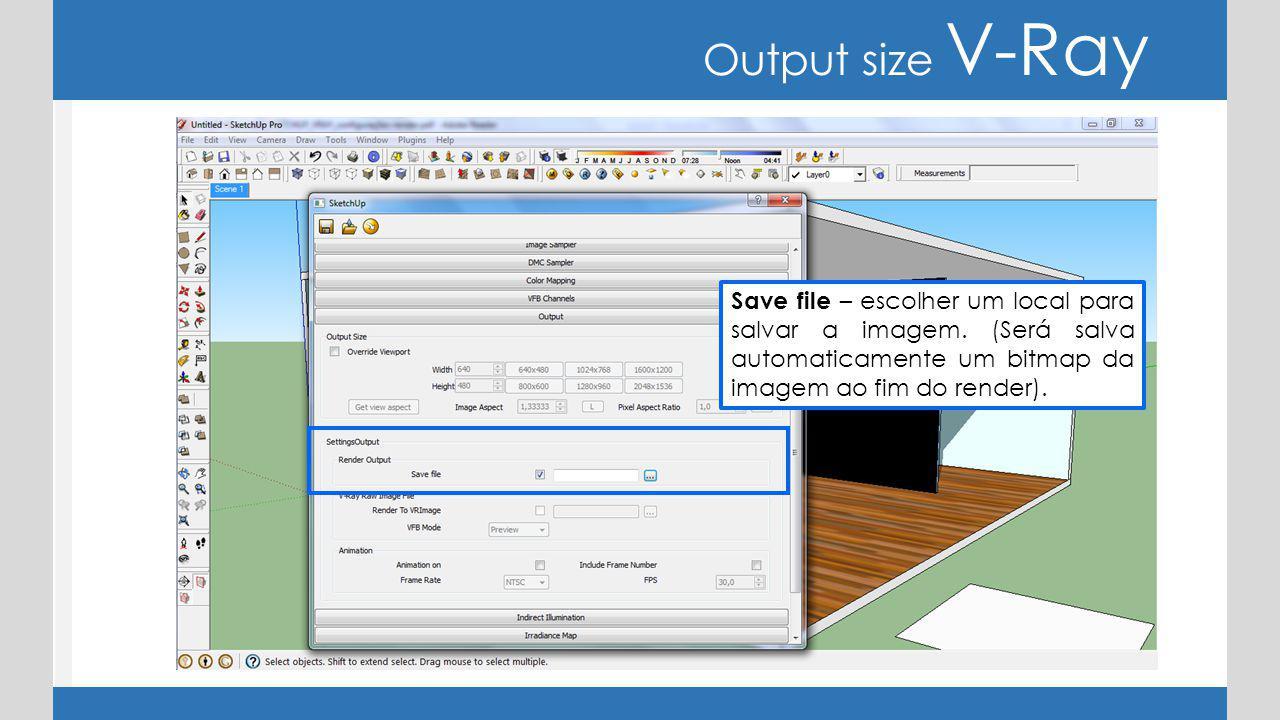 Output size V-Ray Save file – escolher um local para salvar a imagem. (Será salva automaticamente um bitmap da imagem ao fim do render).