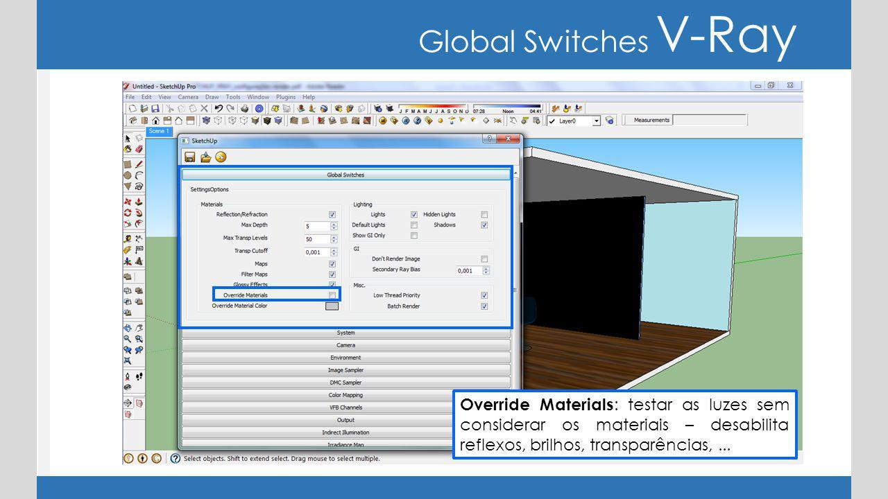 Global Switches V-Ray Override Materials : testar as luzes sem considerar os materiais – desabilita reflexos, brilhos, transparências,...