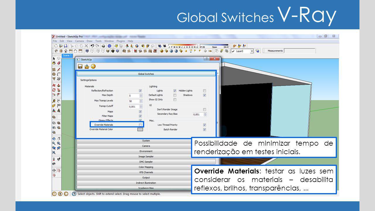 Global Switches V-Ray Override Materials : testar as luzes sem considerar os materiais – desabilita reflexos, brilhos, transparências,... Possibilidad