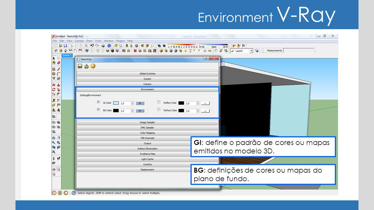 Environment V-Ray BG : definições de cores ou mapas do plano de fundo. GI : define o padrão de cores ou mapas emitidos no modelo 3D.