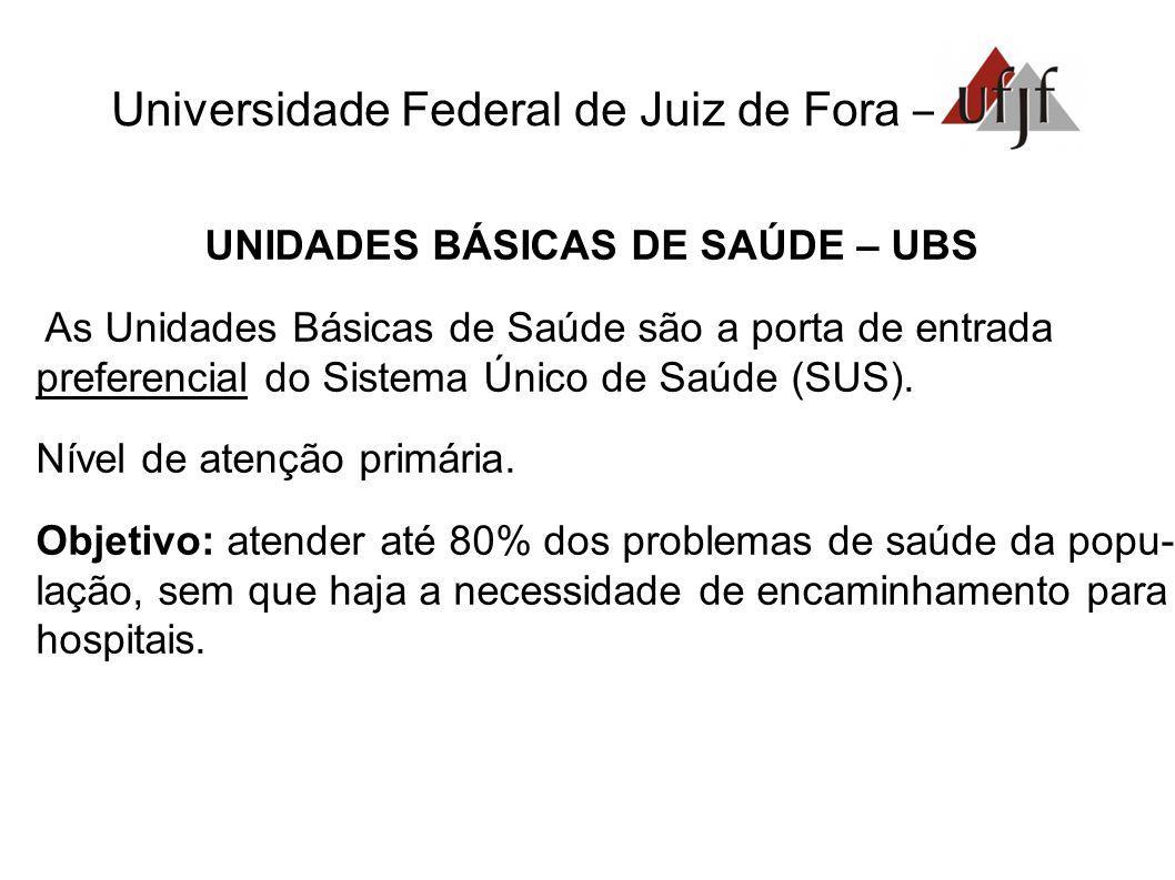 Universidade Federal de Juiz de Fora – UNIDADES BÁSICAS DE SAÚDE – UBS As Unidades Básicas de Saúde são a porta de entrada preferencial do Sistema Úni