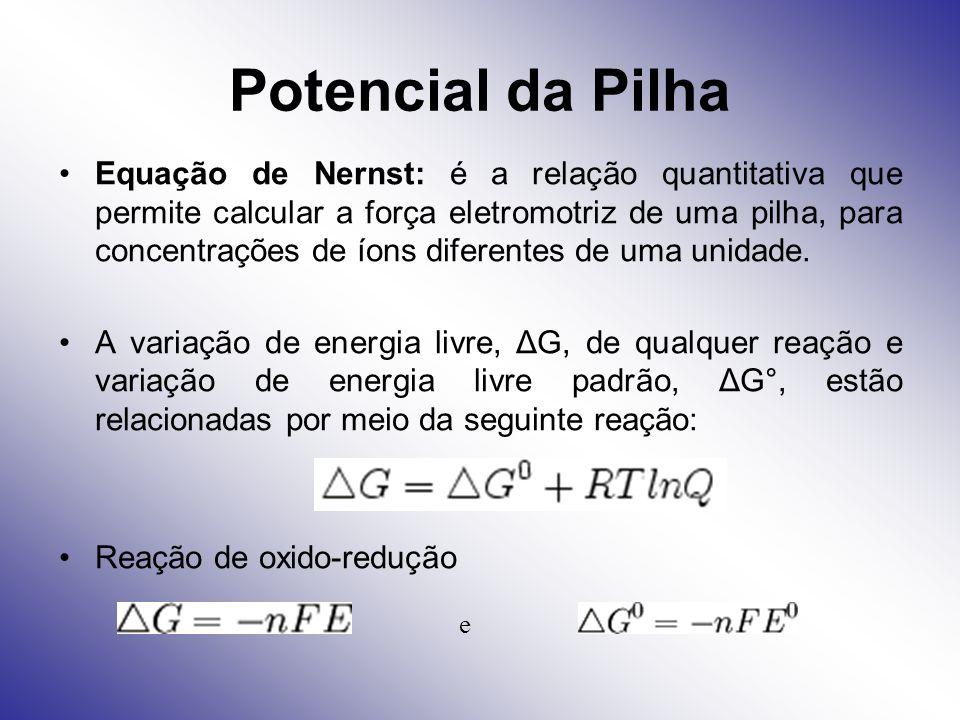Potencial da Pilha Equação de Nernst: é a relação quantitativa que permite calcular a força eletromotriz de uma pilha, para concentrações de íons dife