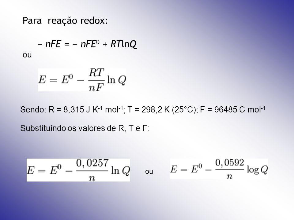Para reação redox: nFE = nFE 0 + RTlnQ ou Sendo: R = 8,315 J K -1 mol -1 ; T = 298,2 K (25°C); F = 96485 C mol -1 Substituindo os valores de R, T e F: