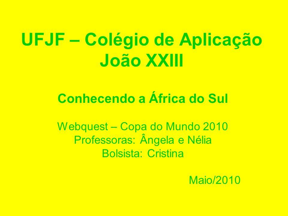 UFJF – Colégio de Aplicação João XXIII Conhecendo a África do Sul Webquest – Copa do Mundo 2010 Professoras: Ângela e Nélia Bolsista: Cristina Maio/20