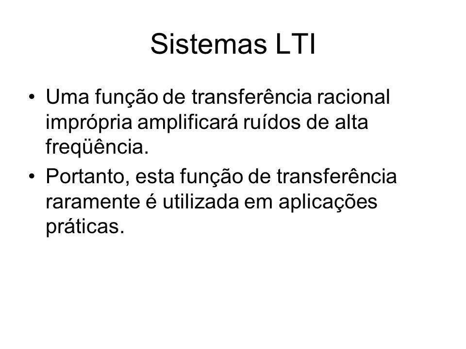 Sistemas LTI Uma função de transferência racional imprópria amplificará ruídos de alta freqüência. Portanto, esta função de transferência raramente é