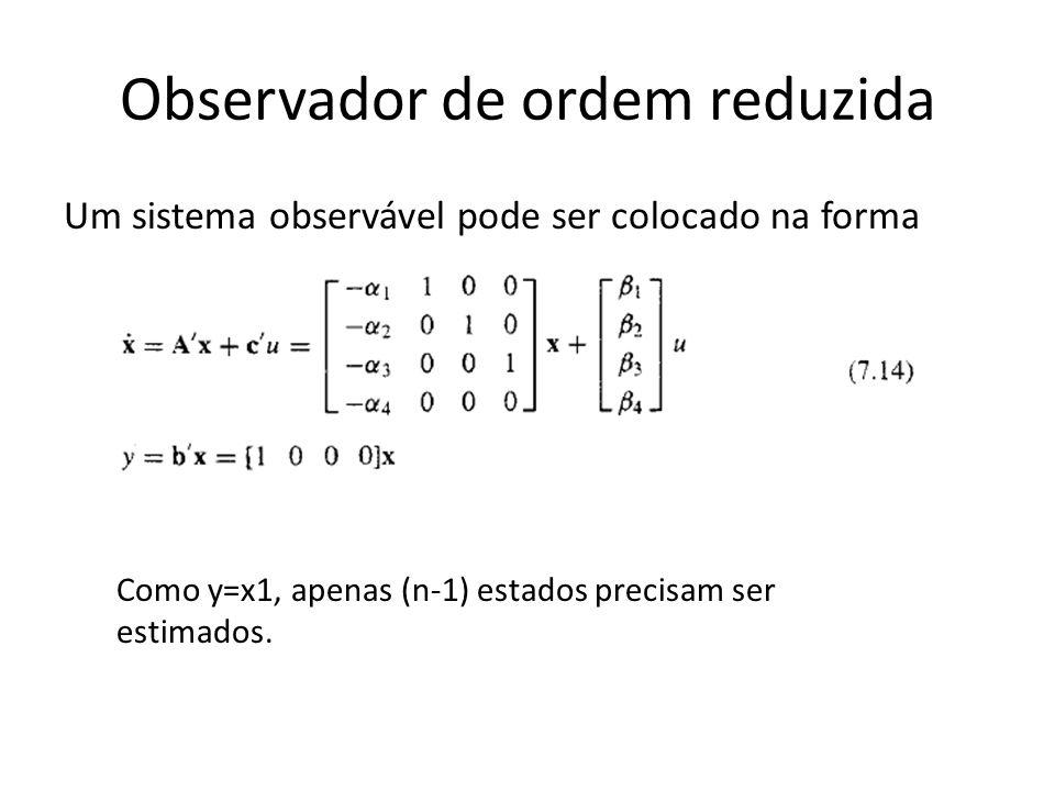 Observador de ordem reduzida Um sistema observável pode ser colocado na forma Como y=x1, apenas (n-1) estados precisam ser estimados.
