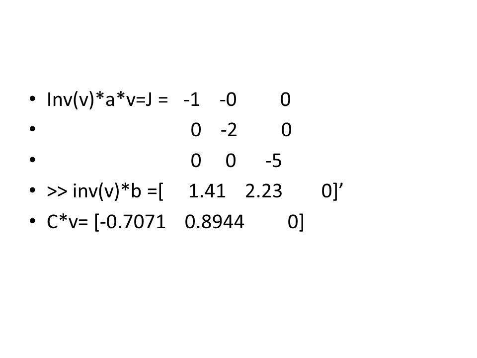 Inv(v)*a*v=J = -1 -0 0 0 -2 0 0 0 -5 >> inv(v)*b =[ 1.41 2.23 0] C*v= [-0.7071 0.8944 0]