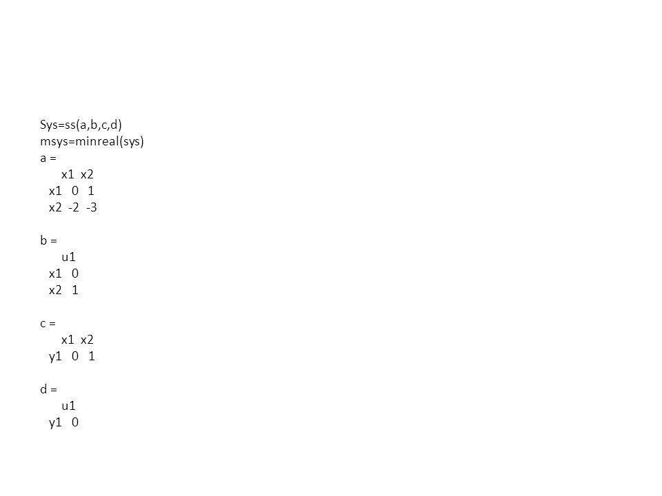 Sys=ss(a,b,c,d) msys=minreal(sys) a = x1 x2 x1 0 1 x2 -2 -3 b = u1 x1 0 x2 1 c = x1 x2 y1 0 1 d = u1 y1 0