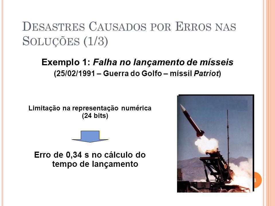 D ESASTRES C AUSADOS POR E RROS NAS S OLUÇÕES (1/3) Exemplo 1: Falha no lançamento de mísseis (25/02/1991 – Guerra do Golfo – míssil Patriot) 21 Erro de 0,34 s no cálculo do tempo de lançamento Limitação na representação numérica (24 bits)