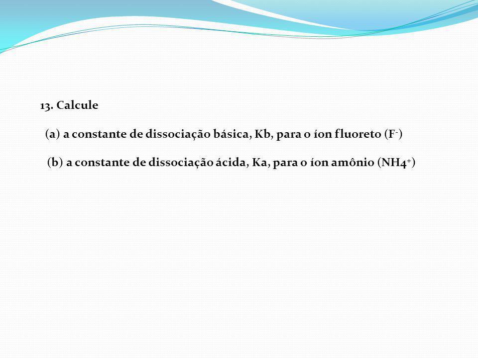 13. Calcule (a) a constante de dissociação básica, Kb, para o íon fluoreto (F - ) (b) a constante de dissociação ácida, Ka, para o íon amônio (NH4 + )
