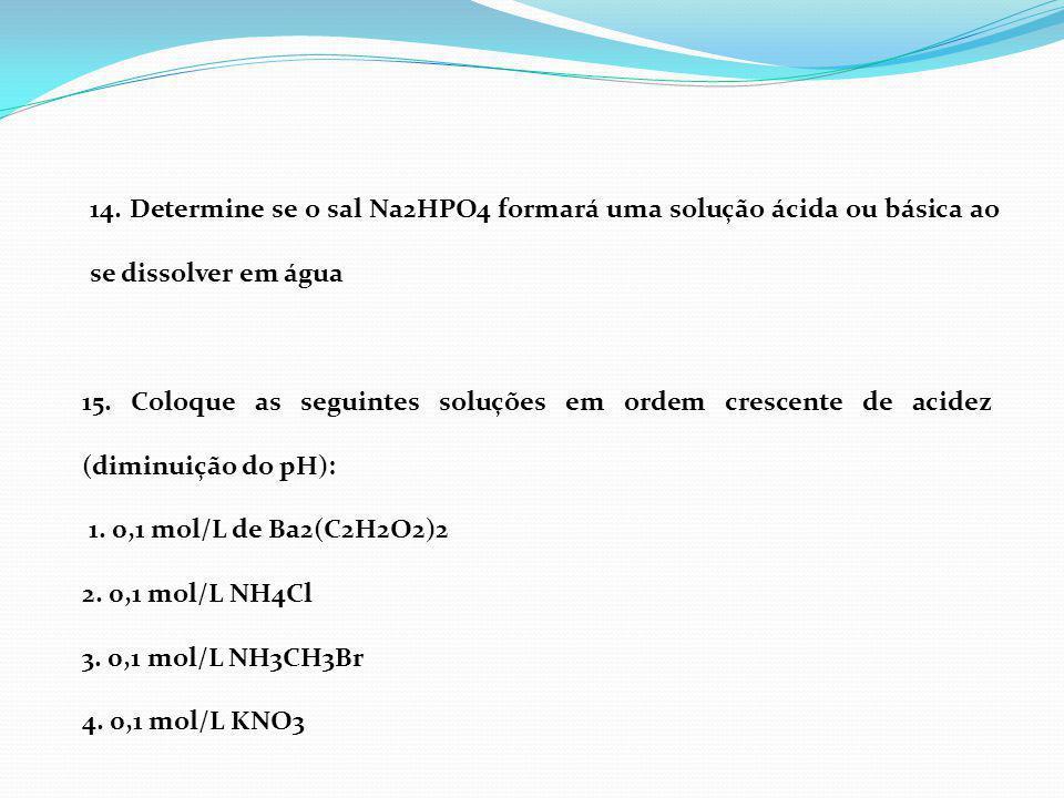 14. Determine se o sal Na2HPO4 formará uma solução ácida ou básica ao se dissolver em água 15. Coloque as seguintes soluções em ordem crescente de aci