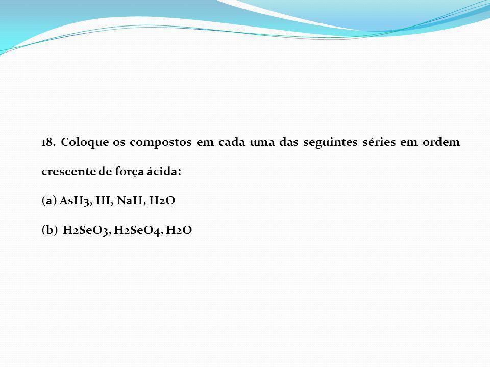 18. Coloque os compostos em cada uma das seguintes séries em ordem crescente de força ácida: (a)AsH3, HI, NaH, H2O (b) H2SeO3, H2SeO4, H2O