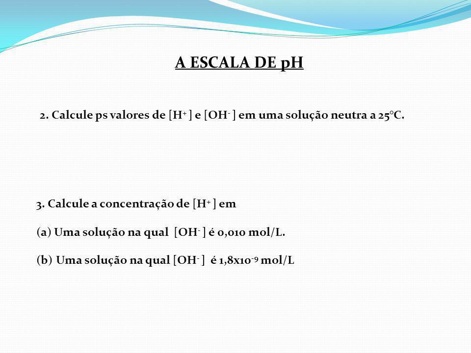 2. Calcule ps valores de [H + ] e [OH - ] em uma solução neutra a 25°C. 3. Calcule a concentração de [H + ] em (a)Uma solução na qual [OH - ] é 0,010