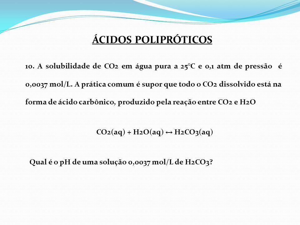 10. A solubilidade de CO2 em água pura a 25°C e 0,1 atm de pressão é 0,0037 mol/L. A prática comum é supor que todo o CO2 dissolvido está na forma de