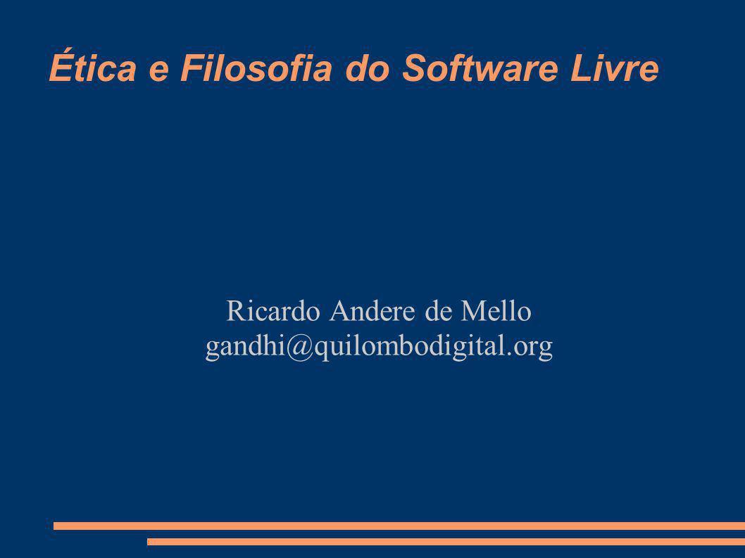 Ética e Filosofia do Software Livre Ricardo Andere de Mello gandhi@quilombodigital.org