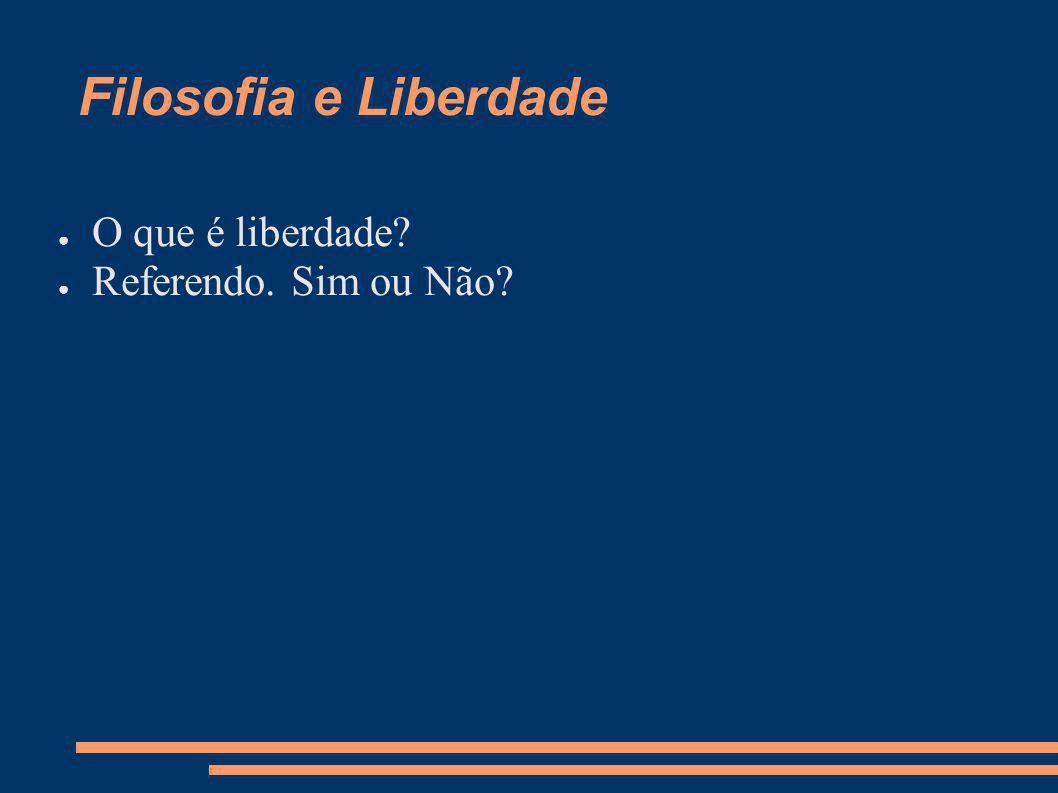 Filosofia e Liberdade O que é liberdade? Referendo. Sim ou Não?