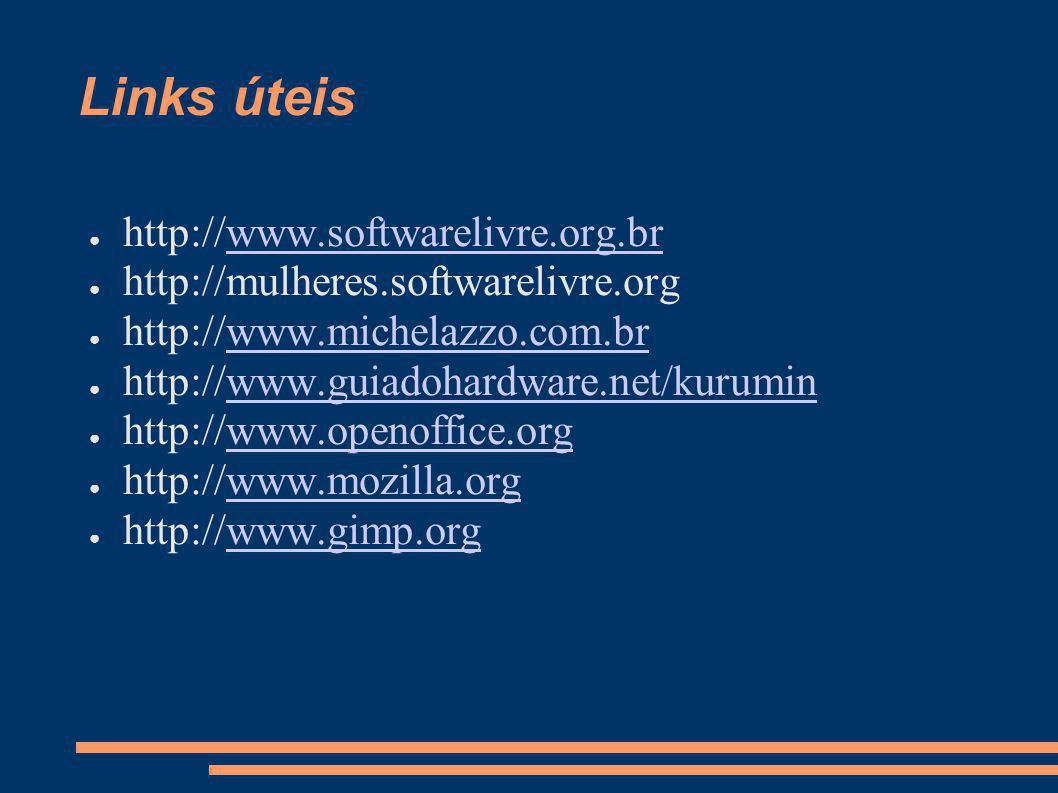 Links úteis http://www.softwarelivre.org.brwww.softwarelivre.org.br http://mulheres.softwarelivre.org http://www.michelazzo.com.brwww.michelazzo.com.br http://www.guiadohardware.net/kuruminwww.guiadohardware.net/kurumin http://www.openoffice.orgwww.openoffice.org http://www.mozilla.orgwww.mozilla.org http://www.gimp.orgwww.gimp.org