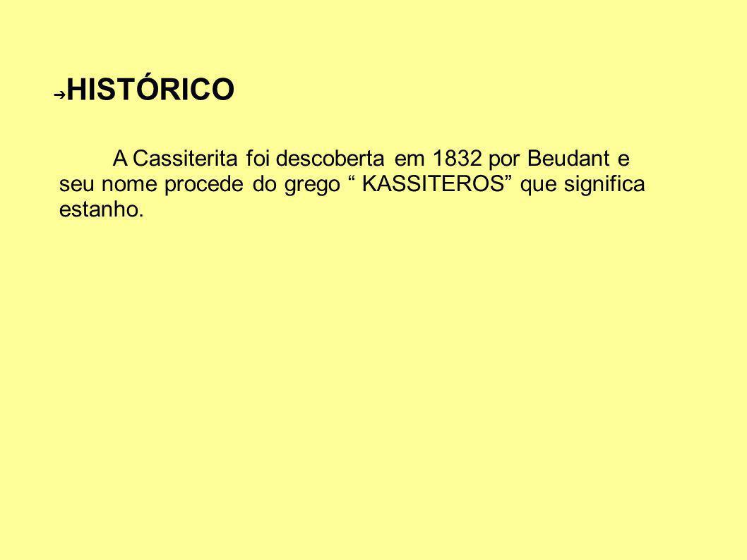 HISTÓRICO A Cassiterita foi descoberta em 1832 por Beudant e seu nome procede do grego KASSITEROS que significa estanho.
