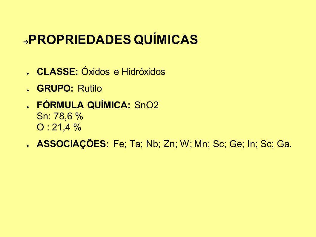 PROPRIEDADES QUÍMICAS CLASSE: Óxidos e Hidróxidos GRUPO: Rutilo FÓRMULA QUÍMICA: SnO2 Sn: 78,6 % O : 21,4 % ASSOCIAÇÕES: Fe; Ta; Nb; Zn; W; Mn; Sc; Ge; In; Sc; Ga.