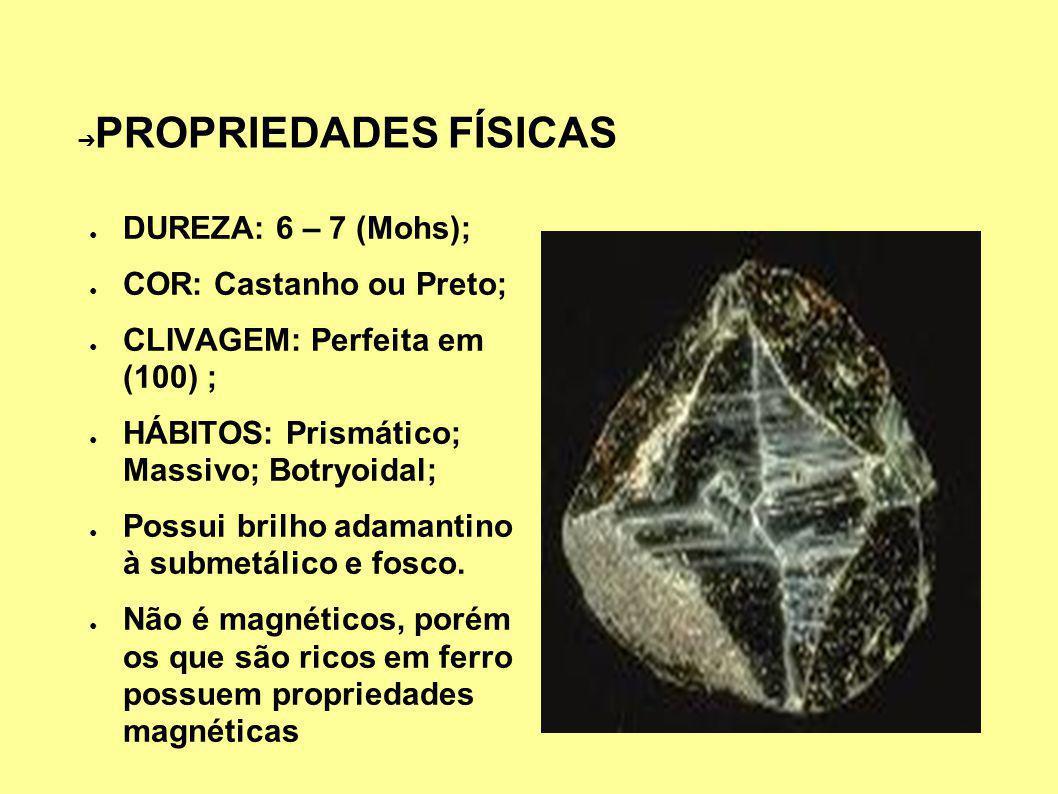 PROPRIEDADES FÍSICAS DUREZA: 6 – 7 (Mohs); COR: Castanho ou Preto; CLIVAGEM: Perfeita em (100) ; HÁBITOS: Prismático; Massivo; Botryoidal; Possui brilho adamantino à submetálico e fosco.