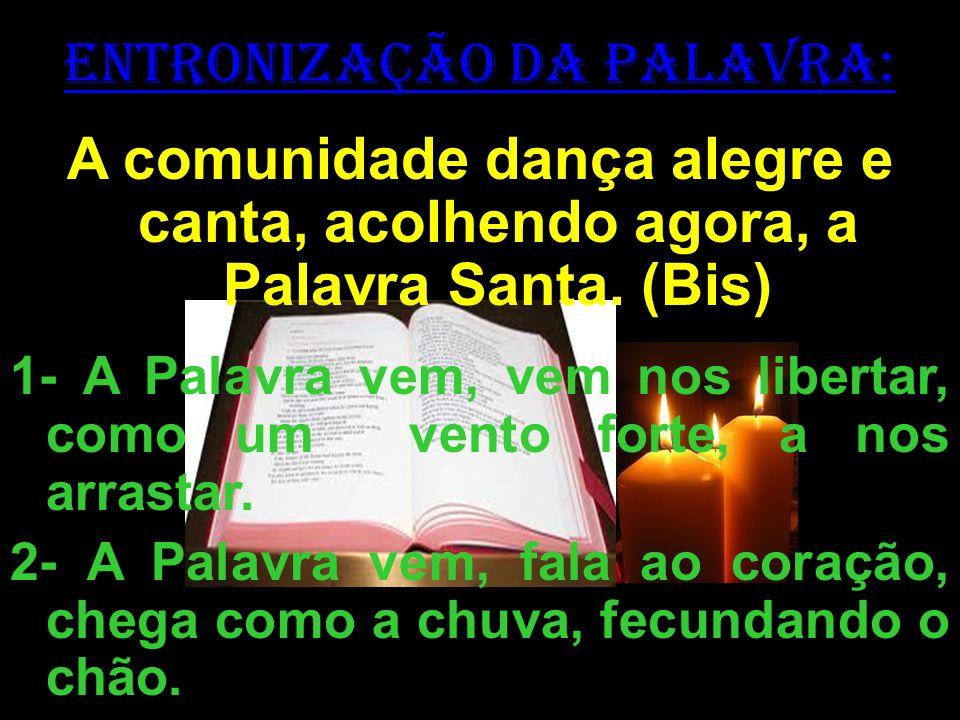 ENTRONIZAÇÃO DA PALAVRA: A comunidade dança alegre e canta, acolhendo agora, a Palavra Santa. (Bis) 1- A Palavra vem, vem nos libertar, como um vento
