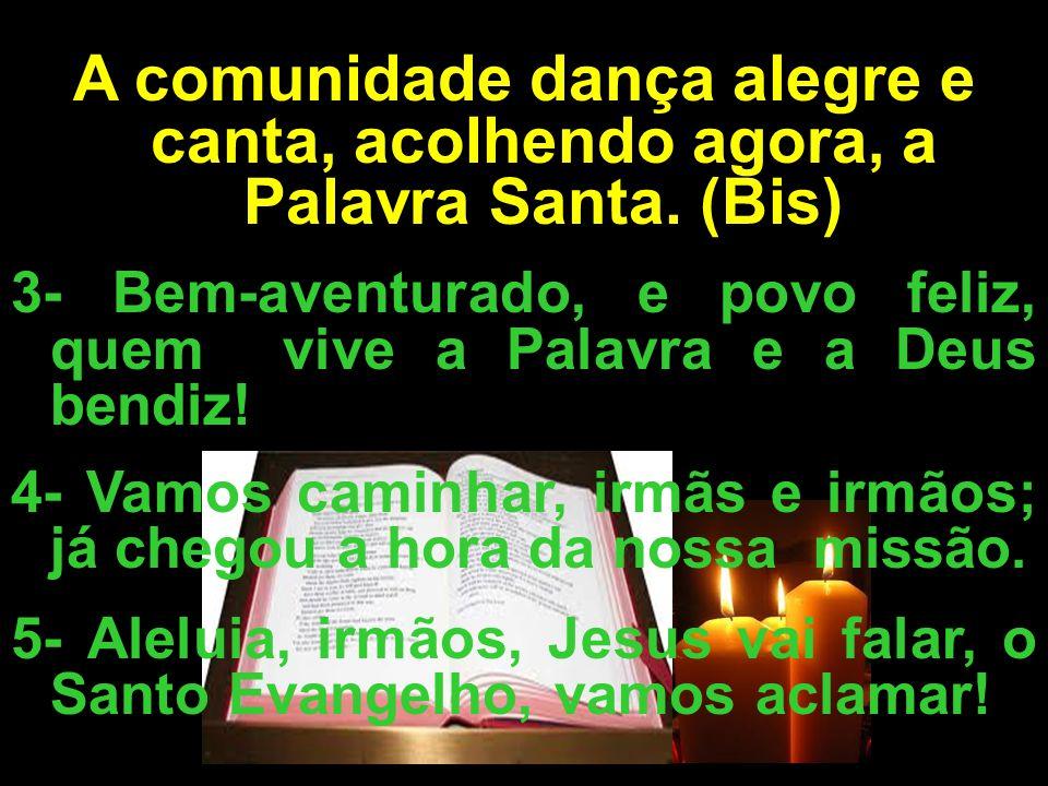 A comunidade dança alegre e canta, acolhendo agora, a Palavra Santa. (Bis) 3- Bem-aventurado, e povo feliz, quem vive a Palavra e a Deus bendiz! 4- Va