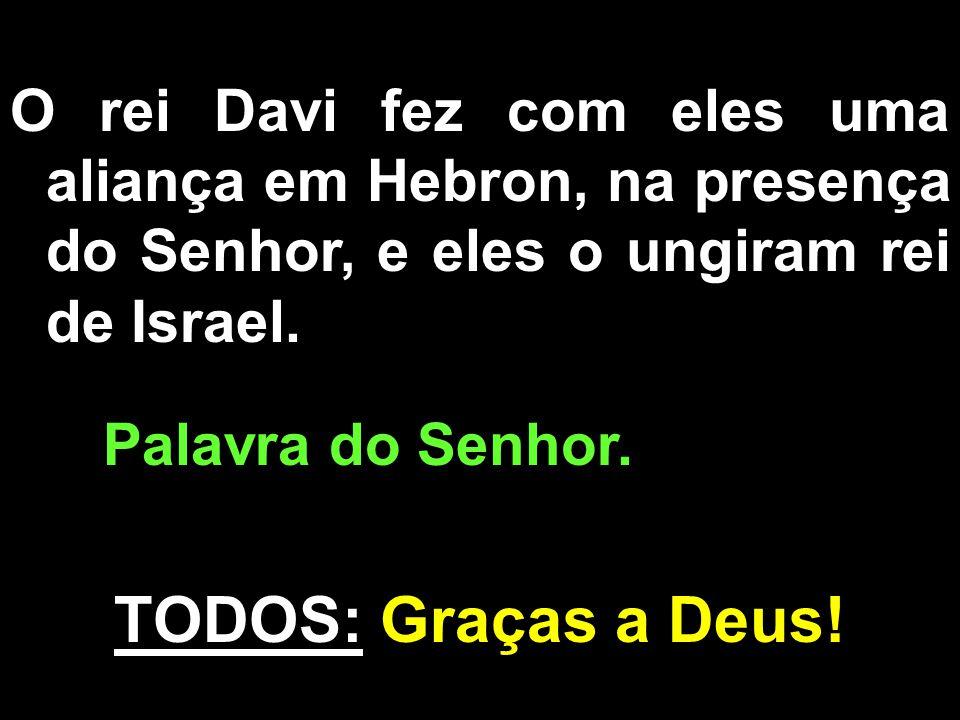 O rei Davi fez com eles uma aliança em Hebron, na presença do Senhor, e eles o ungiram rei de Israel. Palavra do Senhor. TODOS: Graças a Deus!