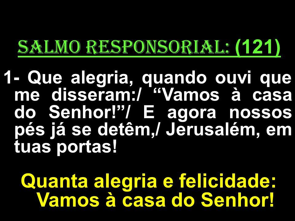salmo responsorial: (121) 1- Que alegria, quando ouvi que me disseram:/ Vamos à casa do Senhor!/ E agora nossos pés já se detêm,/ Jerusalém, em tuas p