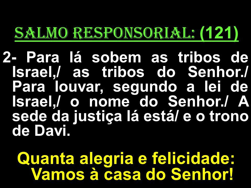 salmo responsorial: (121) 2- Para lá sobem as tribos de Israel,/ as tribos do Senhor./ Para louvar, segundo a lei de Israel,/ o nome do Senhor./ A sed