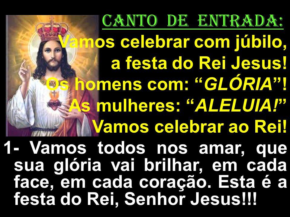 CANTO DE ENTRADA: Vamos celebrar com júbilo, a festa do Rei Jesus! Os homens com: GLÓRIA! As mulheres: ALELUIA! Vamos celebrar ao Rei! 1- Vamos todos