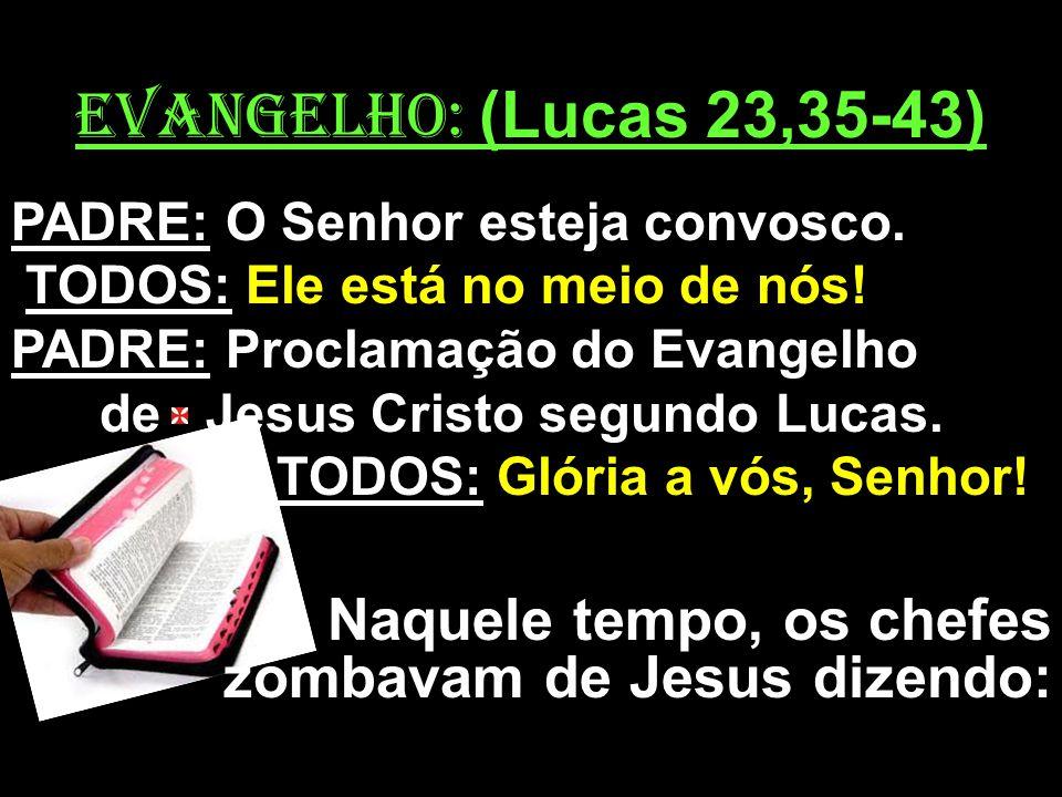 EVANGELHO: (Lucas 23,35-43) PADRE: O Senhor esteja convosco. TODOS: Ele está no meio de nós! PADRE: Proclamação do Evangelho de Jesus Cristo segundo L