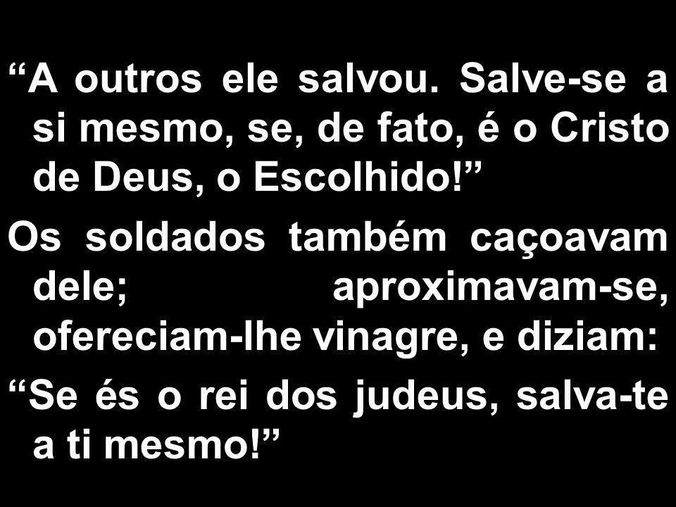 A outros ele salvou. Salve-se a si mesmo, se, de fato, é o Cristo de Deus, o Escolhido! Os soldados também caçoavam dele; aproximavam-se, ofereciam-lh