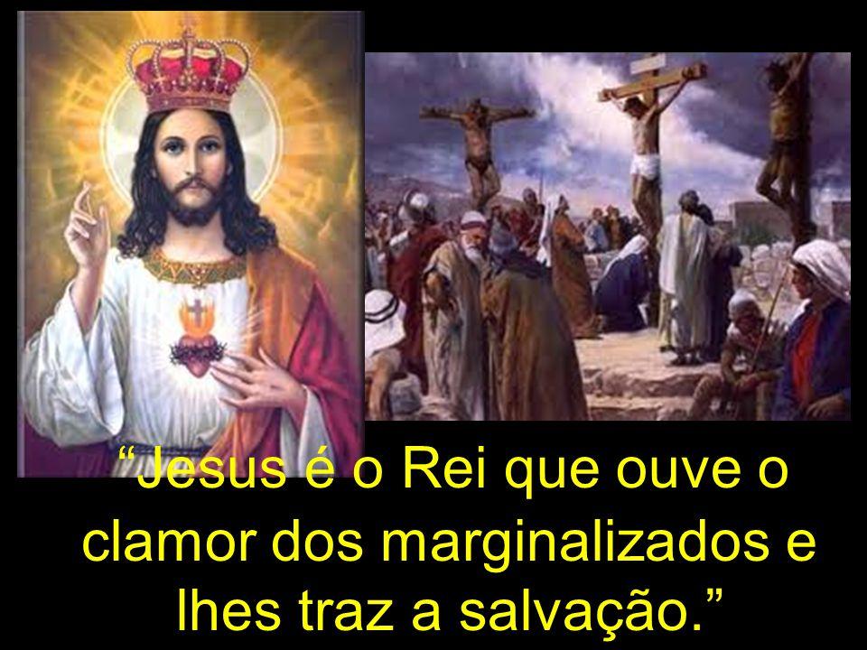 Jesus é o Rei que ouve o clamor dos marginalizados e lhes traz a salvação.