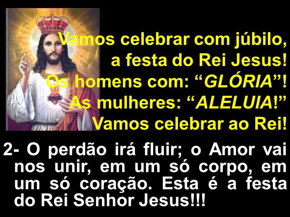 Vamos celebrar com júbilo, a festa do Rei Jesus! Os homens com: GLÓRIA! As mulheres: ALELUIA! Vamos celebrar ao Rei! 2- O perdão irá fluir; o Amor vai