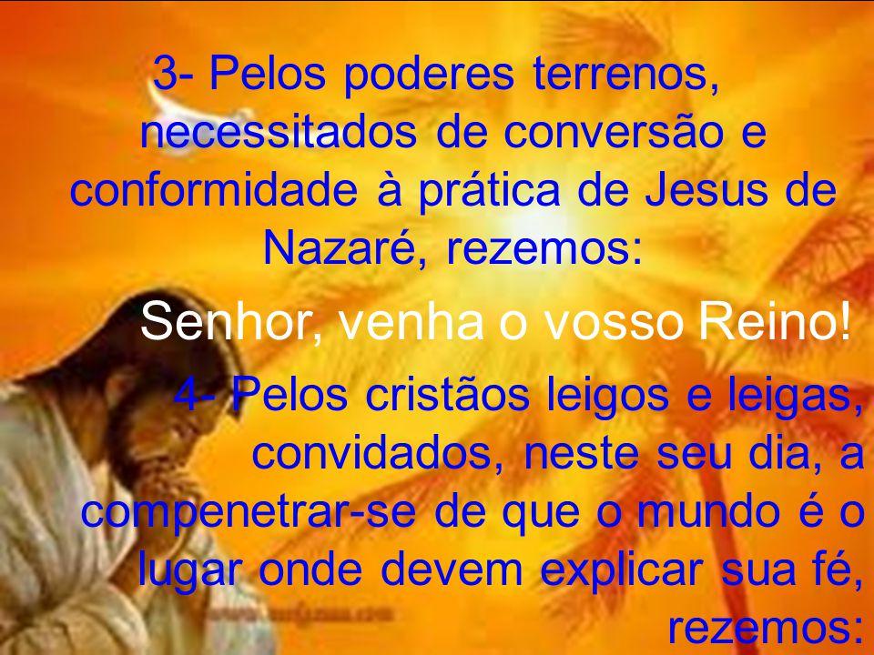 3- Pelos poderes terrenos, necessitados de conversão e conformidade à prática de Jesus de Nazaré, rezemos: Senhor, venha o vosso Reino! 4- Pelos crist
