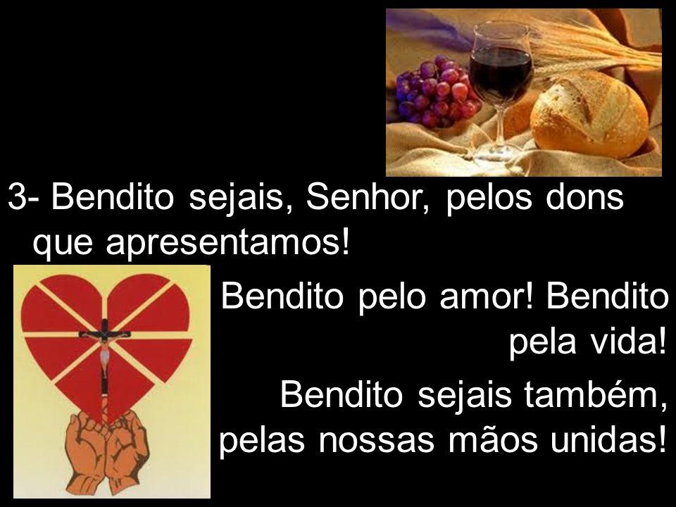 3- Bendito sejais, Senhor, pelos dons que apresentamos! Bendito pelo amor! Bendito pela vida! Bendito sejais também, pelas nossas mãos unidas!