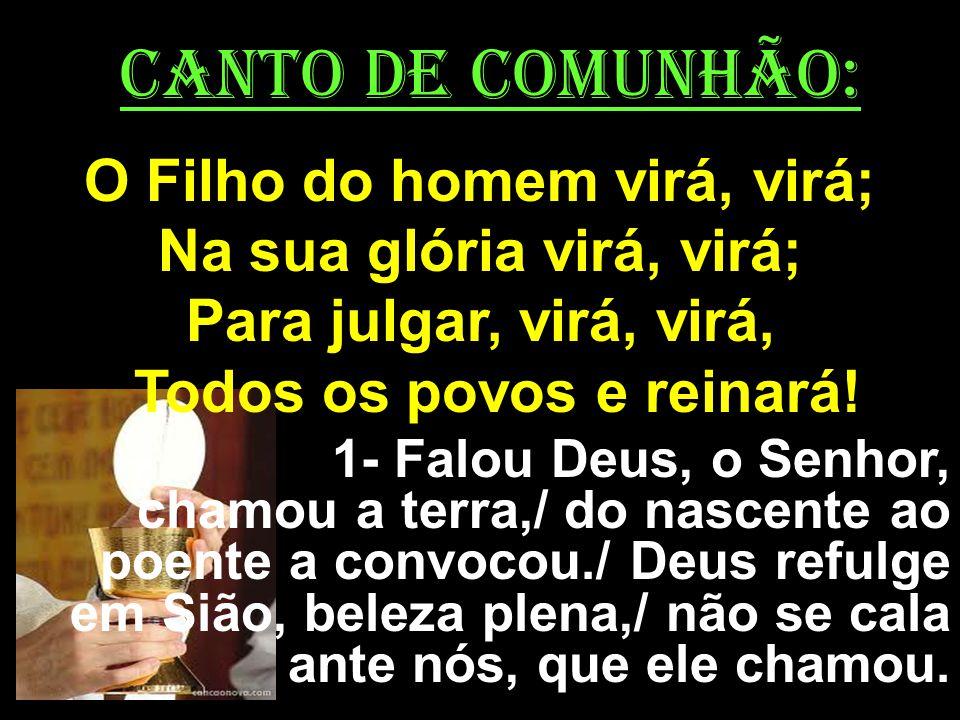 CANTO DE COMUNHÃO: O Filho do homem virá, virá; Na sua glória virá, virá; Para julgar, virá, virá, Todos os povos e reinará! 1- Falou Deus, o Senhor,