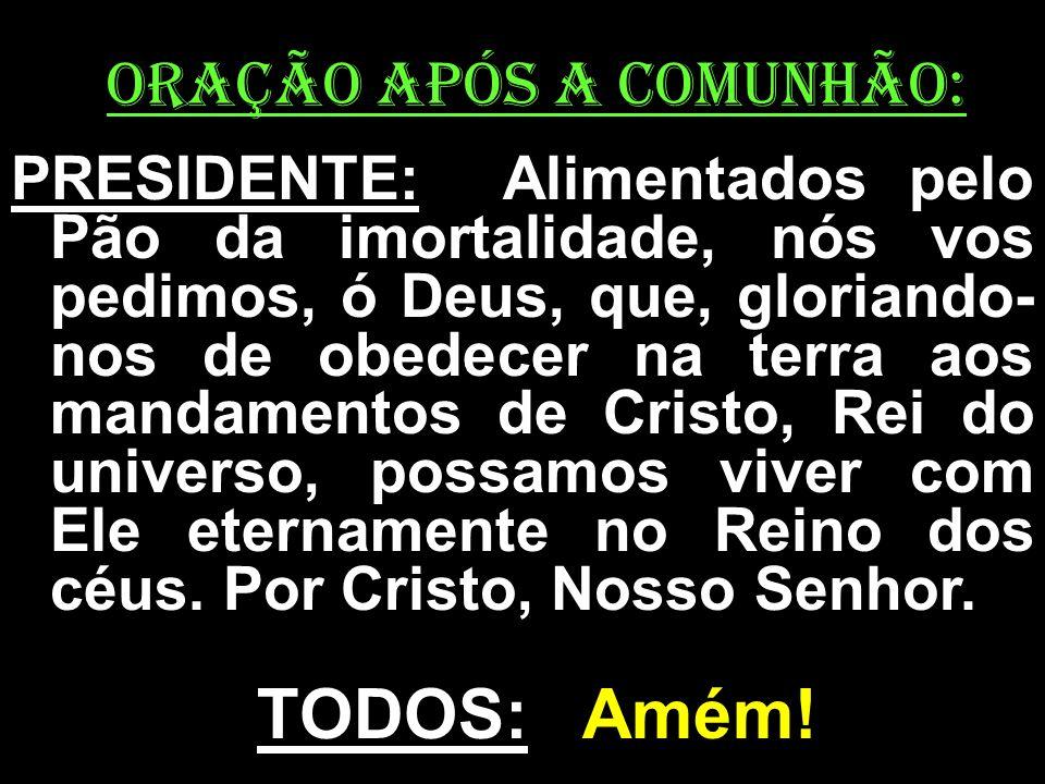 ORAÇÃO APÓS A COMUNHÃO: PRESIDENTE: Alimentados pelo Pão da imortalidade, nós vos pedimos, ó Deus, que, gloriando- nos de obedecer na terra aos mandam