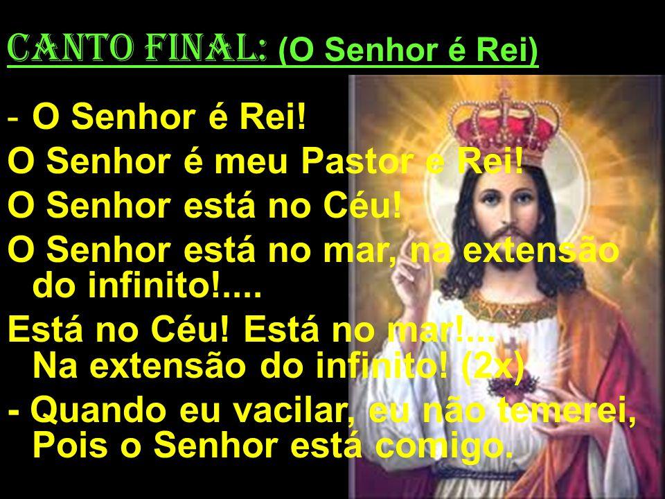 CANTO FINAL: (O Senhor é Rei) -O Senhor é Rei! O Senhor é meu Pastor e Rei! O Senhor está no Céu! O Senhor está no mar, na extensão do infinito!.... E