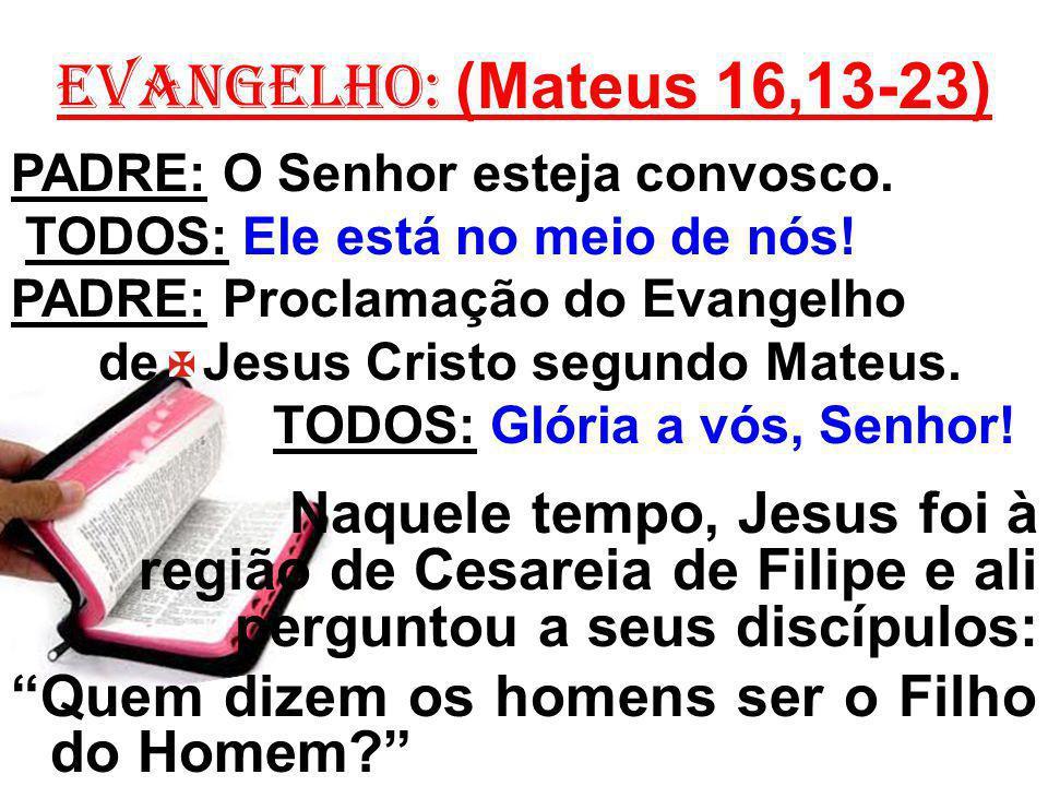 EVANGELHO: (Mateus 16,13-23) PADRE: O Senhor esteja convosco. TODOS: Ele está no meio de nós! PADRE: Proclamação do Evangelho de Jesus Cristo segundo