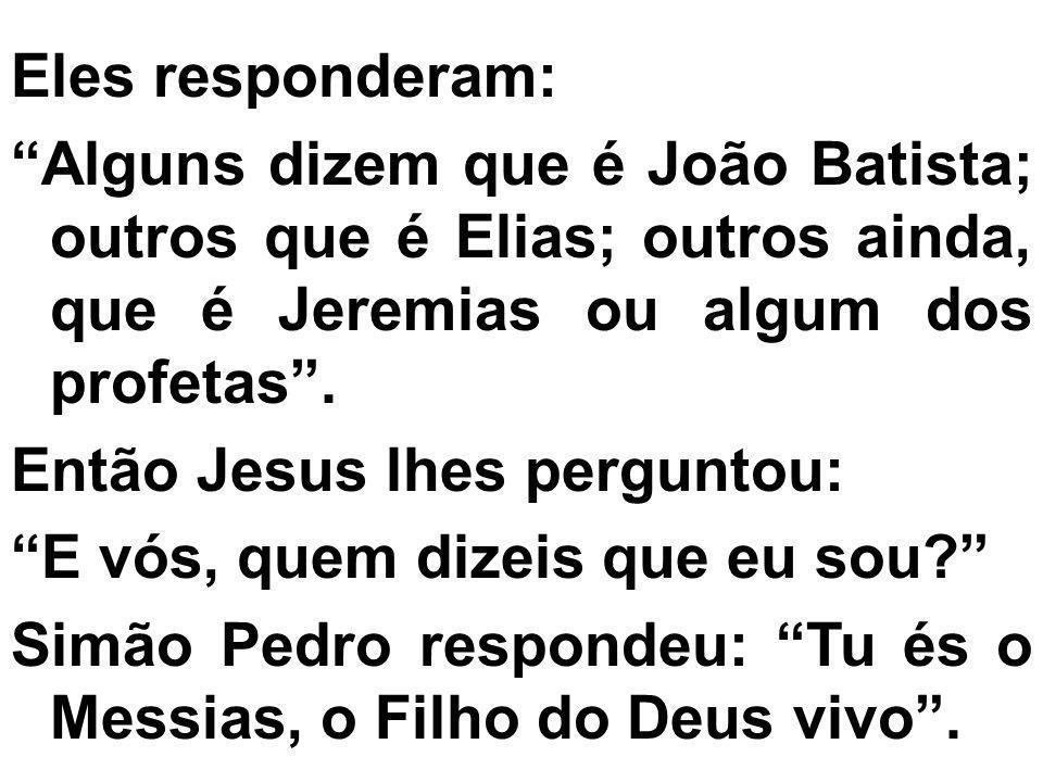 Eles responderam: Alguns dizem que é João Batista; outros que é Elias; outros ainda, que é Jeremias ou algum dos profetas. Então Jesus lhes perguntou: