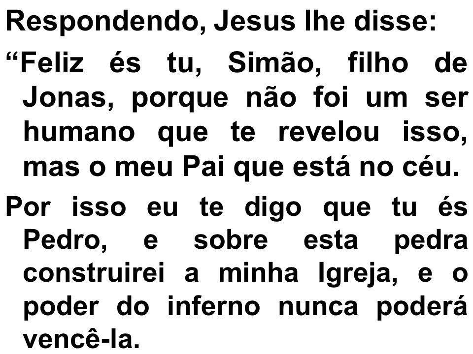 Respondendo, Jesus lhe disse: Feliz és tu, Simão, filho de Jonas, porque não foi um ser humano que te revelou isso, mas o meu Pai que está no céu. Por