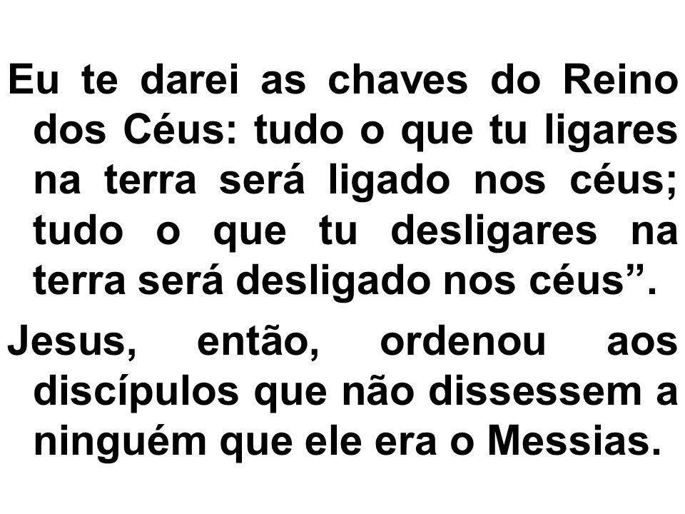 Eu te darei as chaves do Reino dos Céus: tudo o que tu ligares na terra será ligado nos céus; tudo o que tu desligares na terra será desligado nos céu